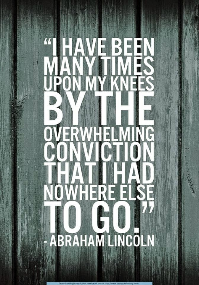 I have been many times upon my knees by te overwhelming conviction that I had nowhere else to go. Abraham Lincoln