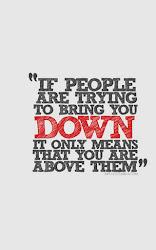 """""""Si la gente trata de derribarte, esto sólo significa que estás por encima de ellos."""""""