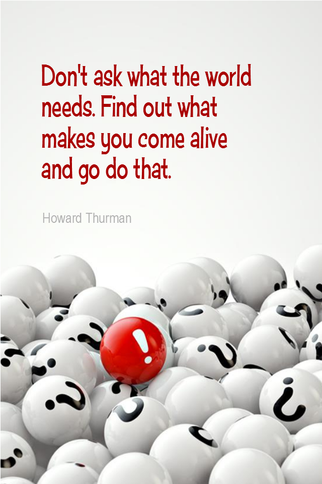 visual quote - image quotation for PURPOSE - Don't ask what the world needs. Find out what makes you come alive and go do that. - Howard Thurman