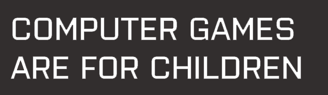 Computer Games Are For Children