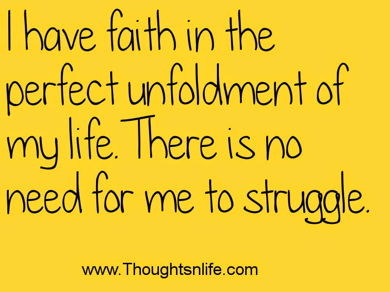 I have faith in the perfect unfoldment of my life. There is no need for me to struggle.
