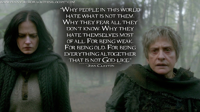 Why people in this world hate what is not them. Why they fear all they don't know. Why they hate themselves most of all. For being weak. For being old. For being everything altogether that is not God-like. Joan Clayton Quotes, Penny Dreadful Quotes
