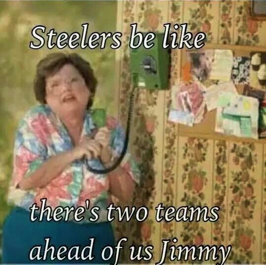 Steelers be like there's two teams ahead of us jimmy