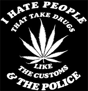I hate people that take drugs like customs and the police