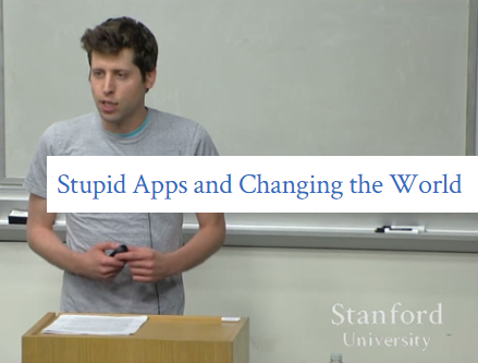 Lecture 2 - Stupid Apps and Changing the World by Sam Altman