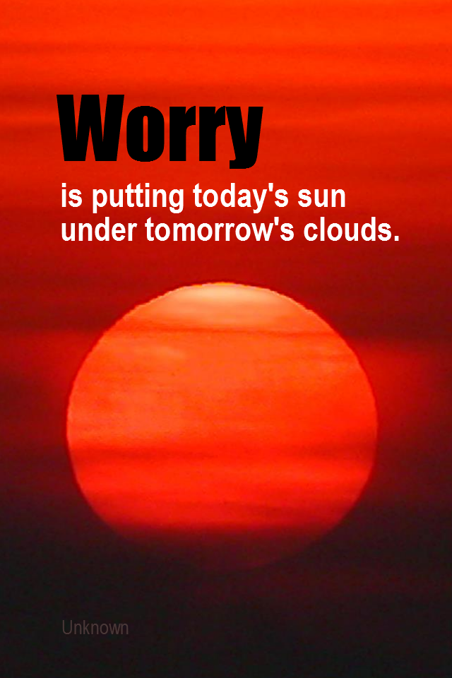 visual quote - image quotation for EMOTION - Worry is putting today's sun under tomorrow's clouds. - Unknown