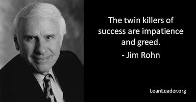 The twin killers of success are impatience and greed.
