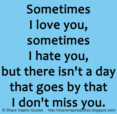 I Hate I Love You Quotes : Sometimes I love you, sometimes I hate you, but there isnt a day that ...