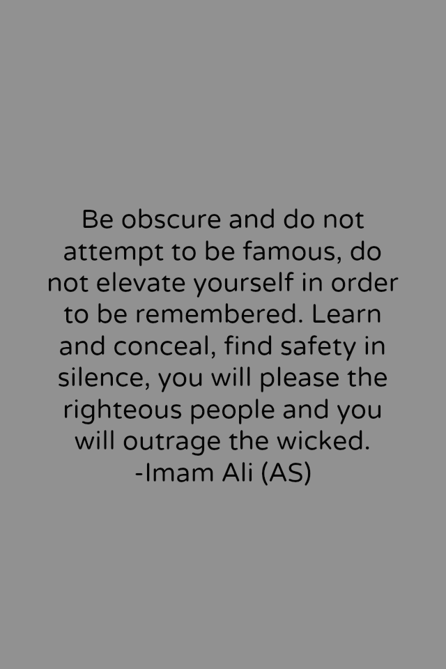 Be obscure and do not attempt to be famous, do not elevate yourself in order to be remembered. Learn and conceal, find safety in silence, you will please the righteous people and you will outrage the wicked. -Imam Ali (AS)