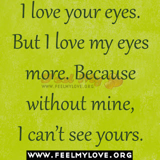 I love your eyes. But I love my eyes more