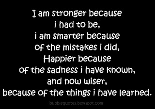 I am stronger because i had to be, i am smarter because of the mistakes i did, Happier because of the sadness i have known, and now wiser, because of the things i have learned.
