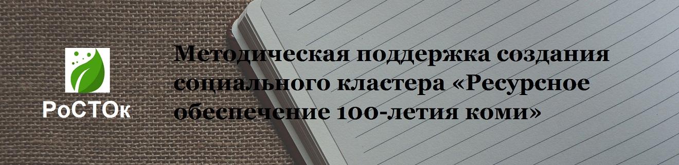Методическая поддержка создания социального кластера «Ресурсное обеспечение 100-летия коми» - РО100К