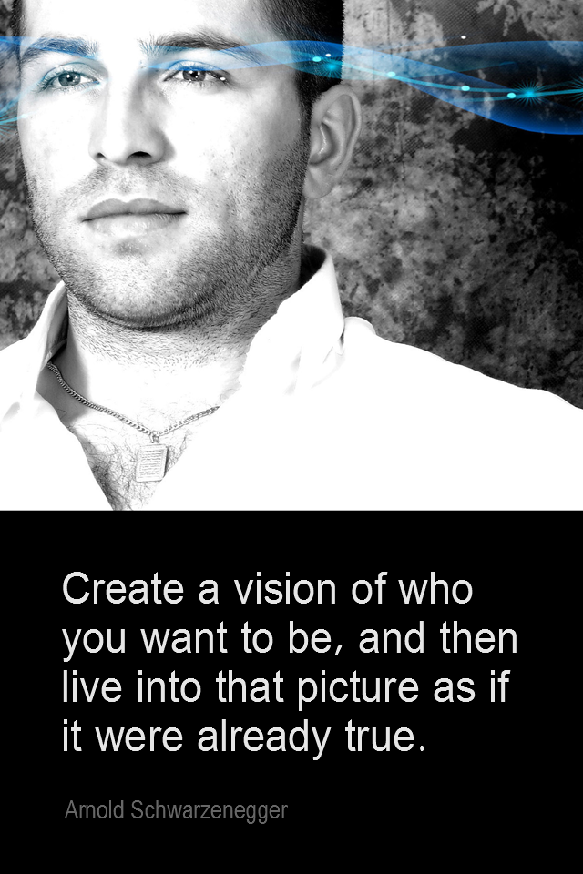 visual quote - image quotation for SELF-IMAGE - Create a vision of who you want to be, and then live into that picture as if it were already true. - Arnold Schwarzenegger