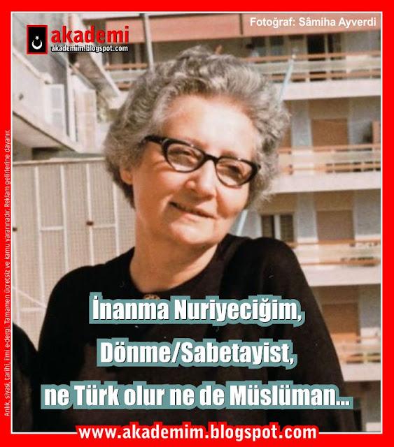 İnanma Nuriyeciğim, Dönme-Sabetayist-, ne Türk olur ne de Müslüman... Samiha Ayverdi
