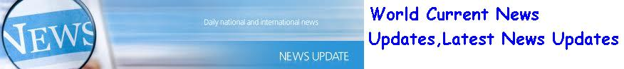 Current News Updates, World Curent News, Recent News Updates, Daily World News