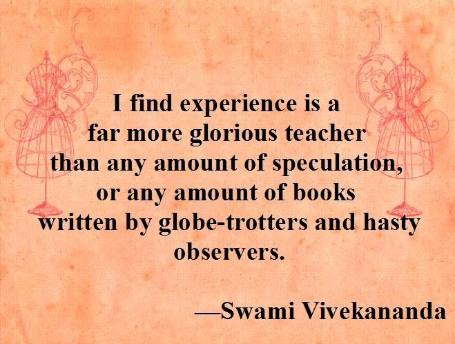 I find experience is a far more glorious teacher than any amount of speculation, or any amount of books written by globe-trotters and hasty observers