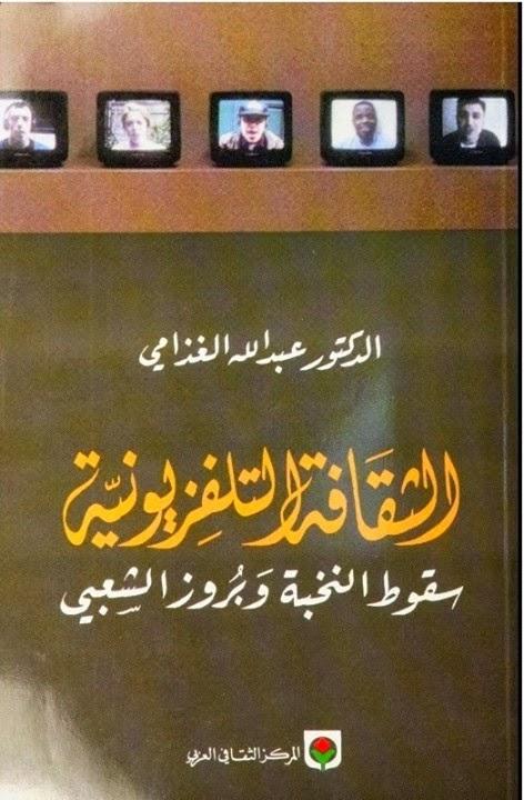 الثقافة التلفزيونية: سقوط النخبة وبروز الشعبي - عبد الله الغذامي