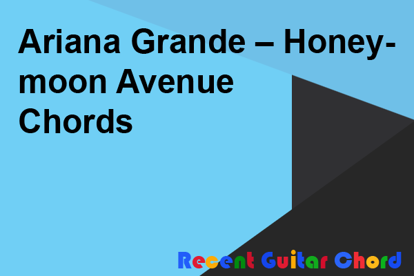 Guitar Chord Ariana Grande – Honeymoon Avenue Chords