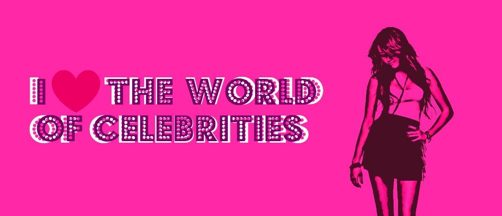 I love the world of celebrities