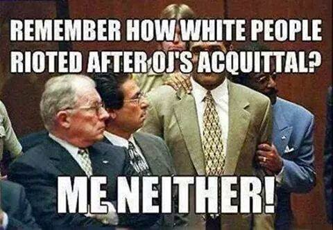 Remember how white people rioted when OJ was acquitted? Me neither!