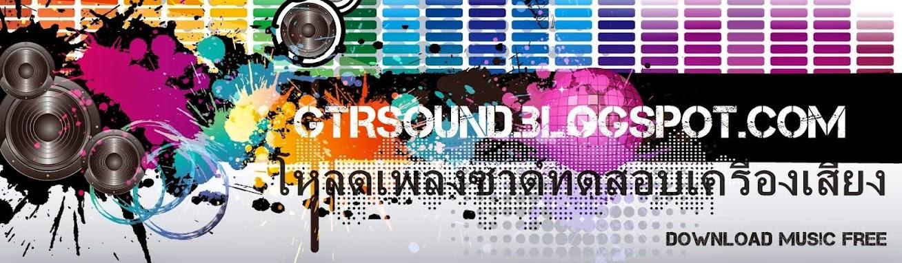 ♫♫ GTR SOUND.BLOGSPOT.COM ™ [ DOWNLOAD SOUND MUSIC TEST SPEAKER FREE ] โหลดเพลงซาวด์ฟรี♫♫