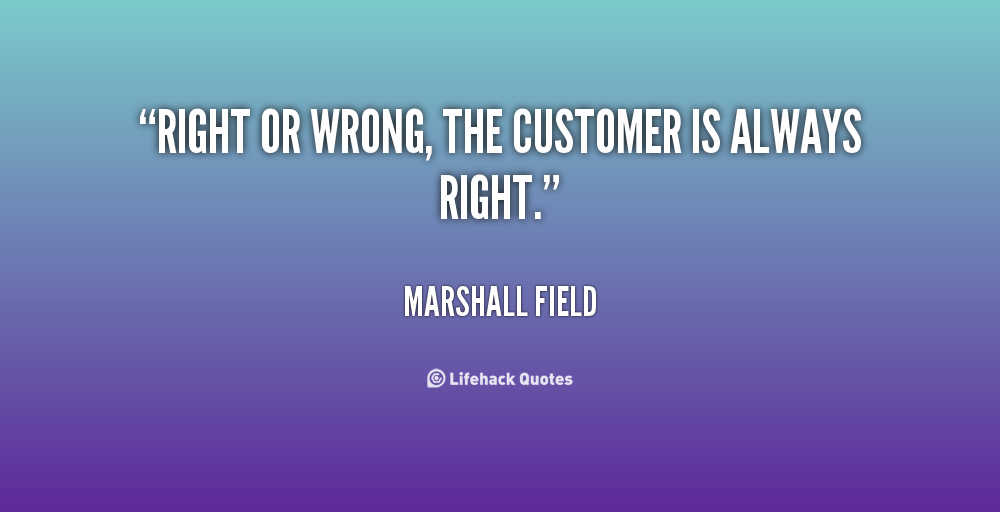 the customer is always right You've probably heard it a thousand times: the customer is always right wrong sometimes, the customer is right often, the attitude that the customer is always right drives away good business as your company focuses on satisfying those who cannot be satisfied, or focuses on creating short term.