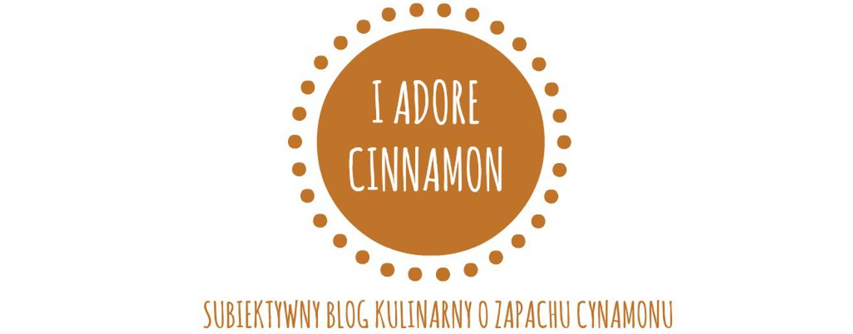 I adore cinnamon- subiektywny blog kulinarny o zapachu cynamonu