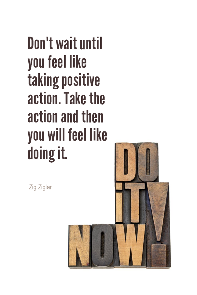 visual quote - image quotation for ACTION – Don't wait until you feel like taking positive action. Take the action and then you will feel like doing it. - Zig Ziglar