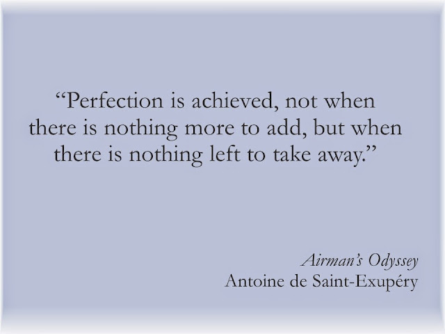 Perfection is achieved, not when there is nothing more to add, but when there is nothing left to take away.