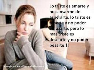 Lo triste es amarte y no cansarme de esperarte, lo triste es tenerte y no poder abrazarte, pero lo mas triste es desearte y no poder besarte!!!