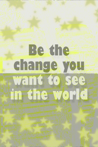 Life Time Wallpaper: Be The Change You Want To See In The World   Mobile  Wallpaper