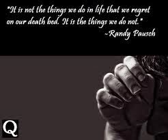 """It is not the things we do in life that we regret on our death bed. It's the things we do not."""