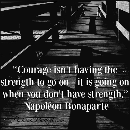 """""""Courage isn't having the strength to go on - it is going on when you don't have strength."""" Napoléon Bonaparte"""