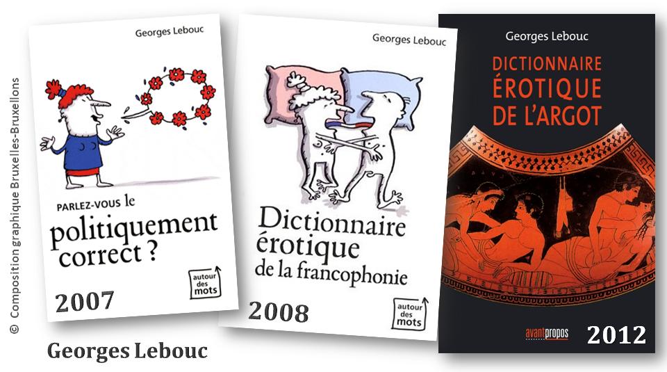 """Georges Lebouc - Linguophile prolifique - """"Parlez-vous le politiquement correct"""" (2007 - éditions Racine) - """"Dictionnaire érotique de la francophonie"""" (2008 - éditions Racine) - """"Dictionnaire érotique de l'argot"""" (2012 - éditions Avant-Propos) - Bruxelles-Bruxellons"""