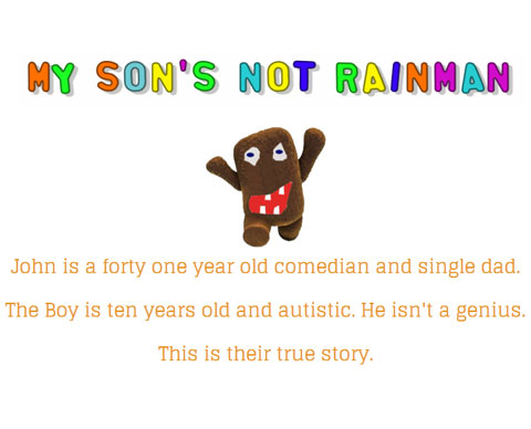 My Son's Not Rainman: Image of a brown cuddly toy monster running with arms aloft and smiling with gappy teeth. John is a forty one year old comedian and single dad. The boy is ten years old and autistic. He isn't a genius. This is their true story.