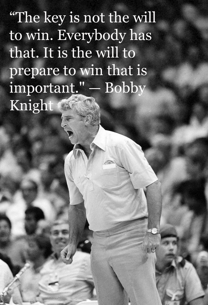 """The key is not the will to win... everybody has that. It is the will to prepare to win that is important."" - Bobby Knight"