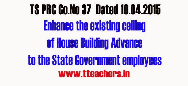 PRC Go 37 Existing ceiling of House Building Advance is enhanced as per RPS 2015,Loans and Advances-House Building Advance- Recommendation of Tenth Pay Revision Commission - Admissibility in Revised Pay Scales, 2015- Accepted - Orders-G.O.Ms.No.37 Dated:10-04-2015,Go 37 Existing ceiling of House Building Advance is enhanced as per RPS 2015,House Building Advance,Repairs ,House site,prc 2015,rps,details,House Building Advance,Download Go.No 37   dated 10.04.2015