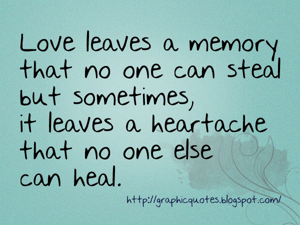 Quotes About Lost Love Memories : Love leaves a memory that no one can steal but sometimes, it leaves a