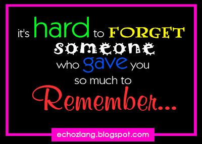 I'ts hard to forget someone who gave you so much to remember.