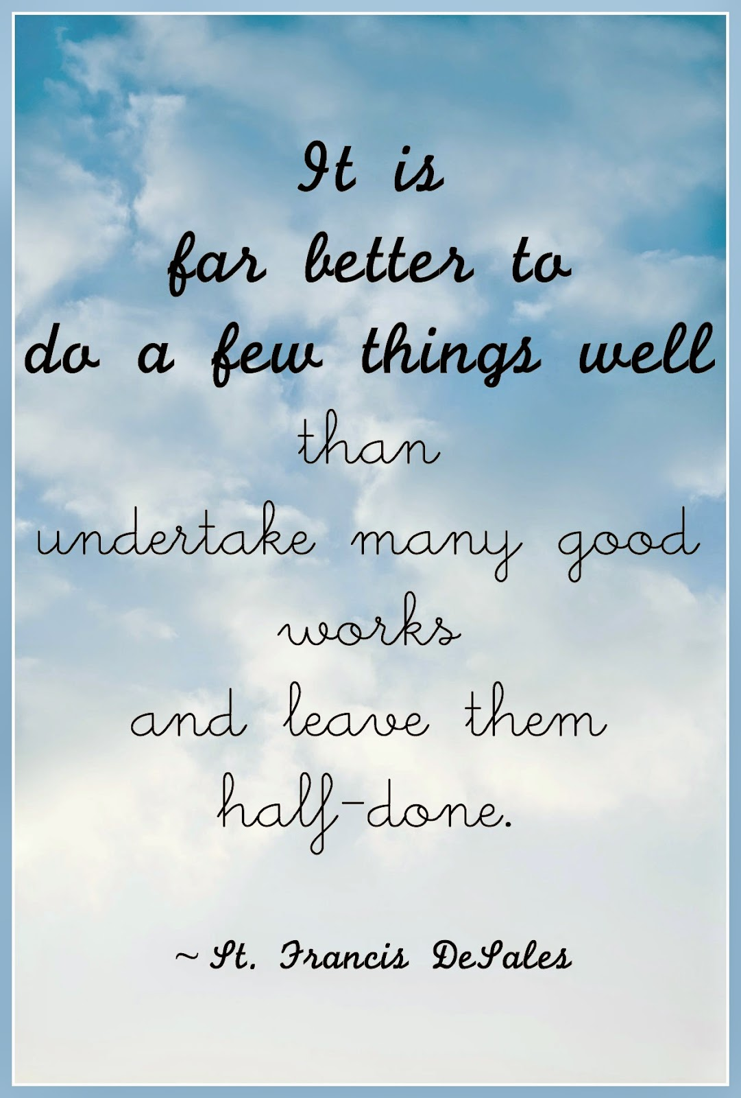 """It is far better to do a few things well than undertake many good works and leave them half-done.""  ~ St. Francis de Sales"