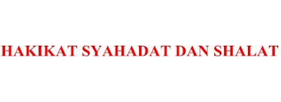 HAKIKAT SHALAT DAN SYAHADAT