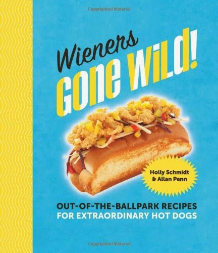 Wieners Gone Wild: Out-of-the-Ballpark Recipes for Extraordinary Hot Dogs