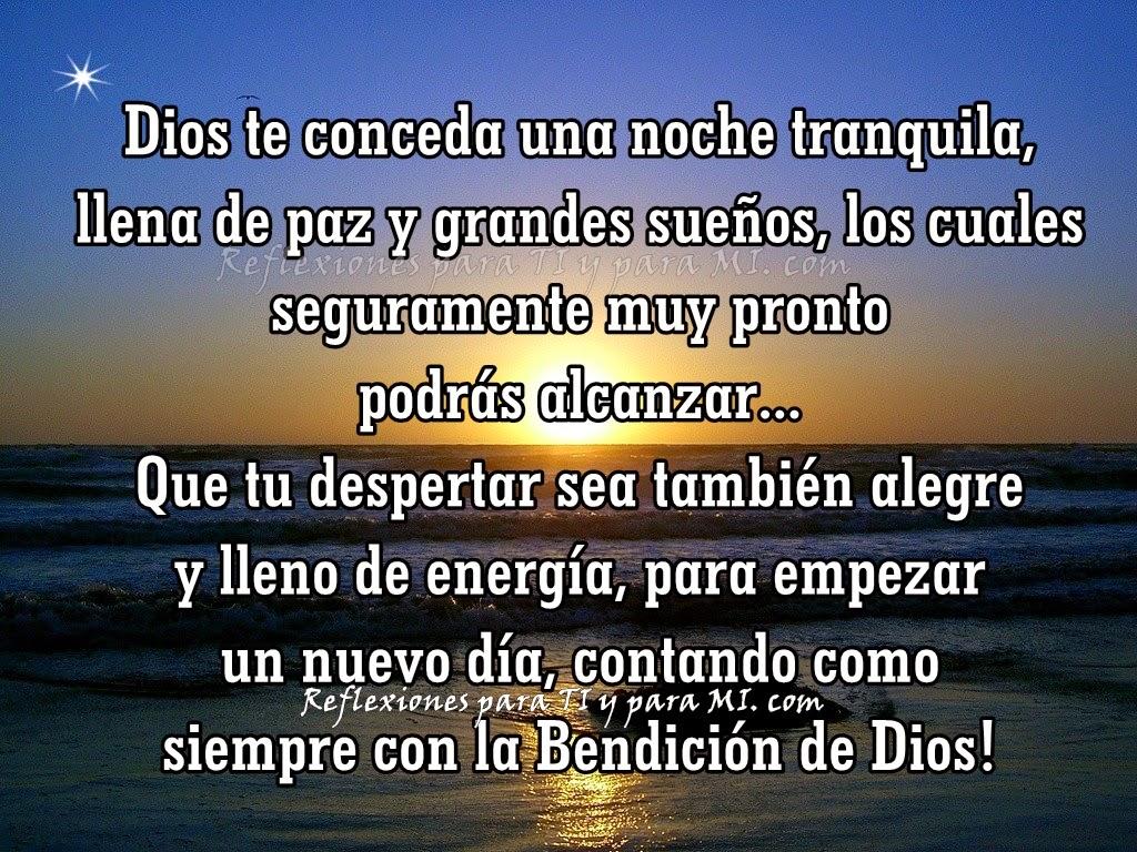 Dios te conceda una noche tranquila, llena de paz y grandes sueños, los cuales seguramente muy pronto podrás alcanzar...