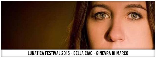 Lunatica Festival 2015 - Bella Ciao - Ginevra Di Marco
