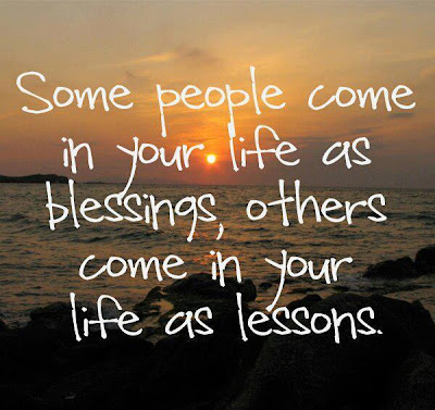 Some people come in your life as blessings, others come in your life as lessons.