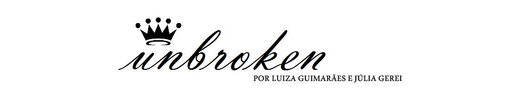 Unbroken - Por Luiza Guimarães e Júlia Gerei