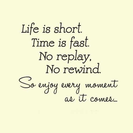 Life Is Short Time Is Fast No Replay No Rewind So Enjoy Every Moment Saying