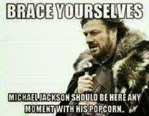 brace yourselves michael jackson should be here any moment with his popcorn. #MichaelJackson #Popcorn #braceyourselves