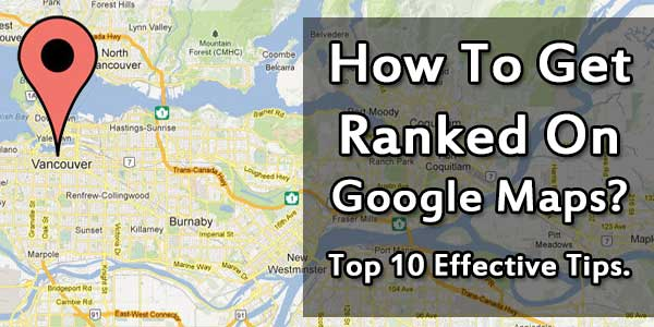 How To Get Ranked On Google Maps? Top 10 Effective Tips.