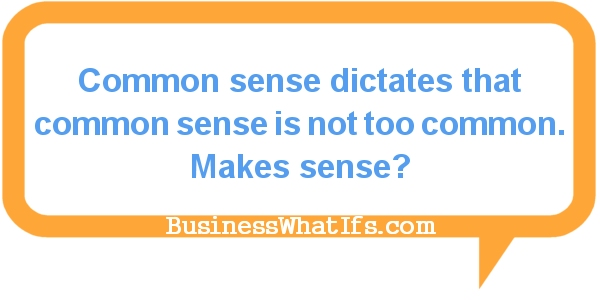 Common sense dictates that common sense is not too common. Makes sense?